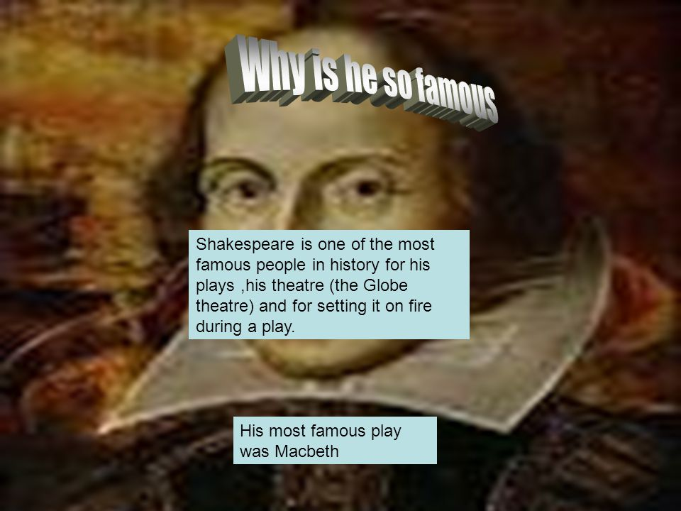 Shakespeare is one of the most famous people in history for his plays,his theatre (the Globe theatre) and for setting it on fire during a play.