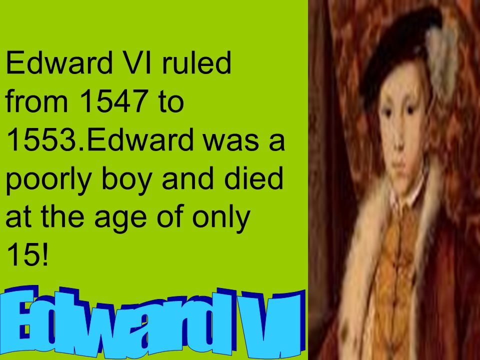 Edward VI ruled from 1547 to 1553.Edward was a poorly boy and died at the age of only 15!
