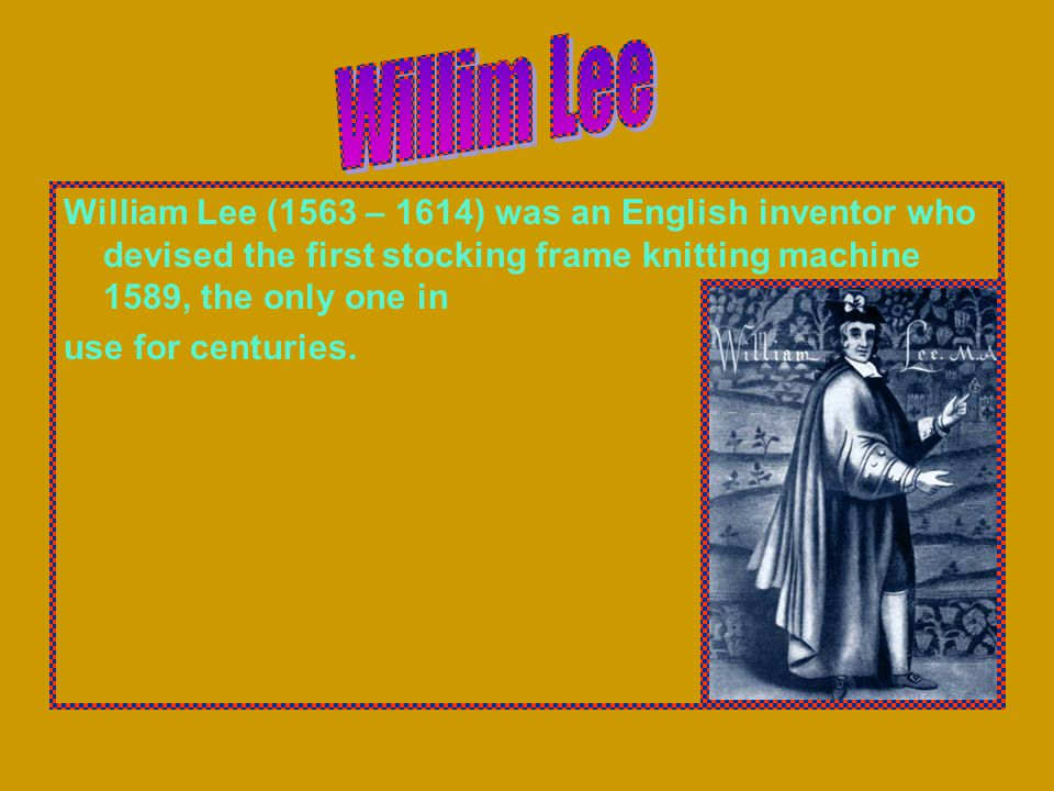 William Lee (1563 – 1614) was an English inventor who devised the first stocking frame knitting machine 1589, the only one in use for centuries.