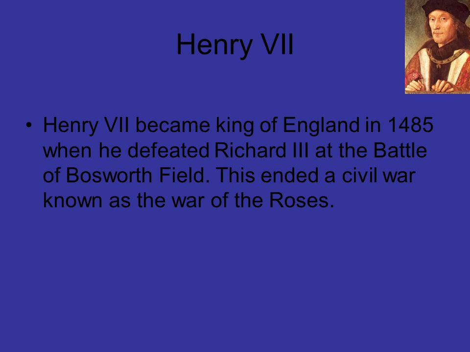 Henry VII Henry VII became king of England in 1485 when he defeated Richard III at the Battle of Bosworth Field.