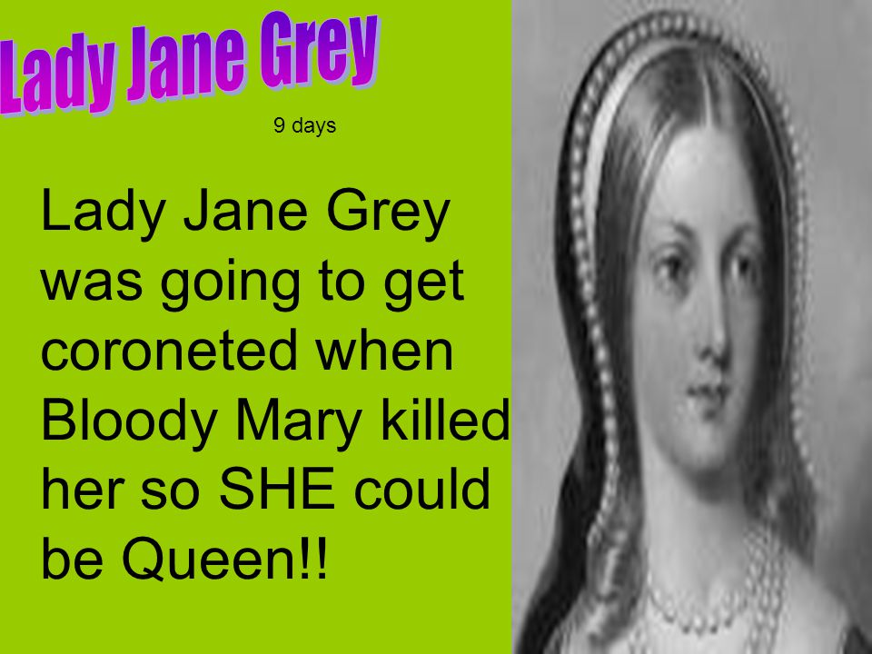 Lady Jane Grey was going to get coroneted when Bloody Mary killed her so SHE could be Queen!.