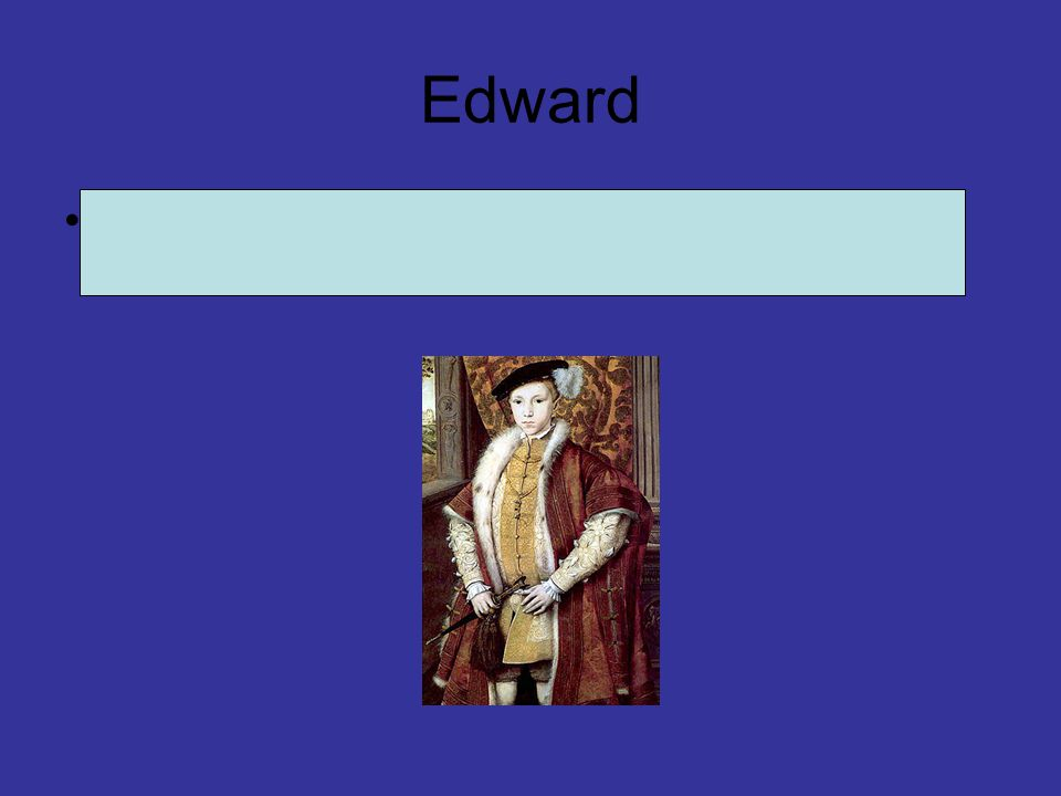 Edward Edward was king from 28 January 1547 until his death