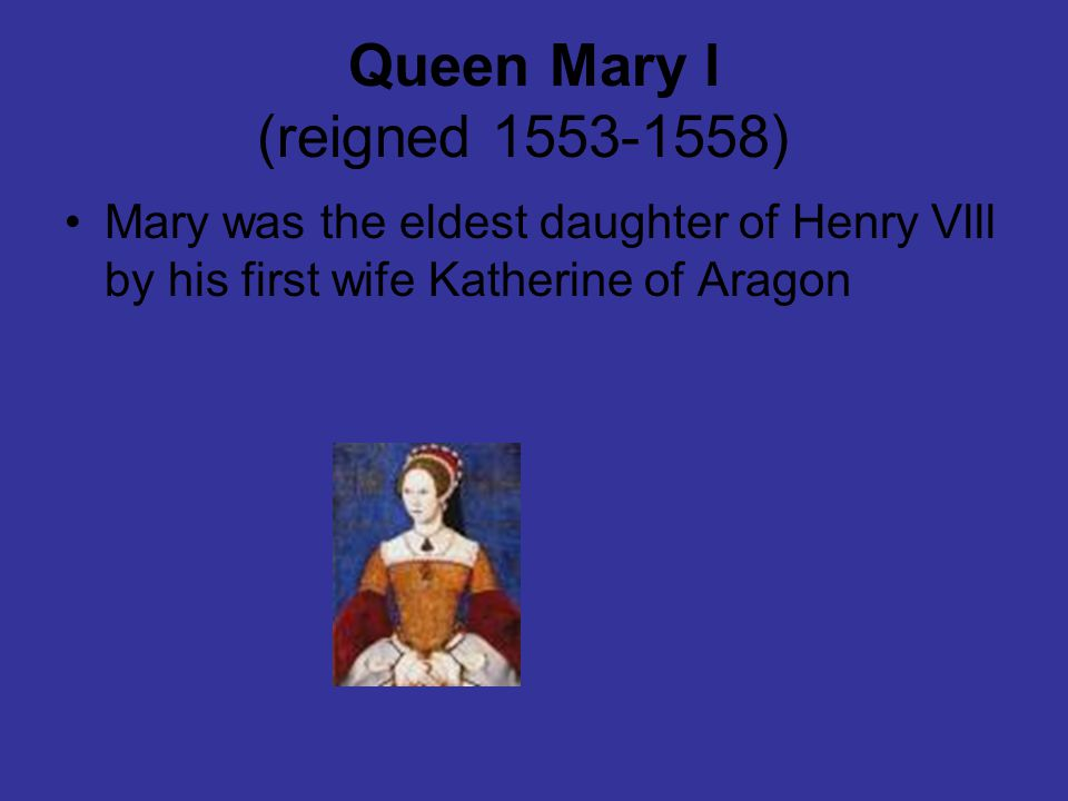 Queen Mary l (reigned 1553-1558) Mary was the eldest daughter of Henry Vlll by his first wife Katherine of Aragon