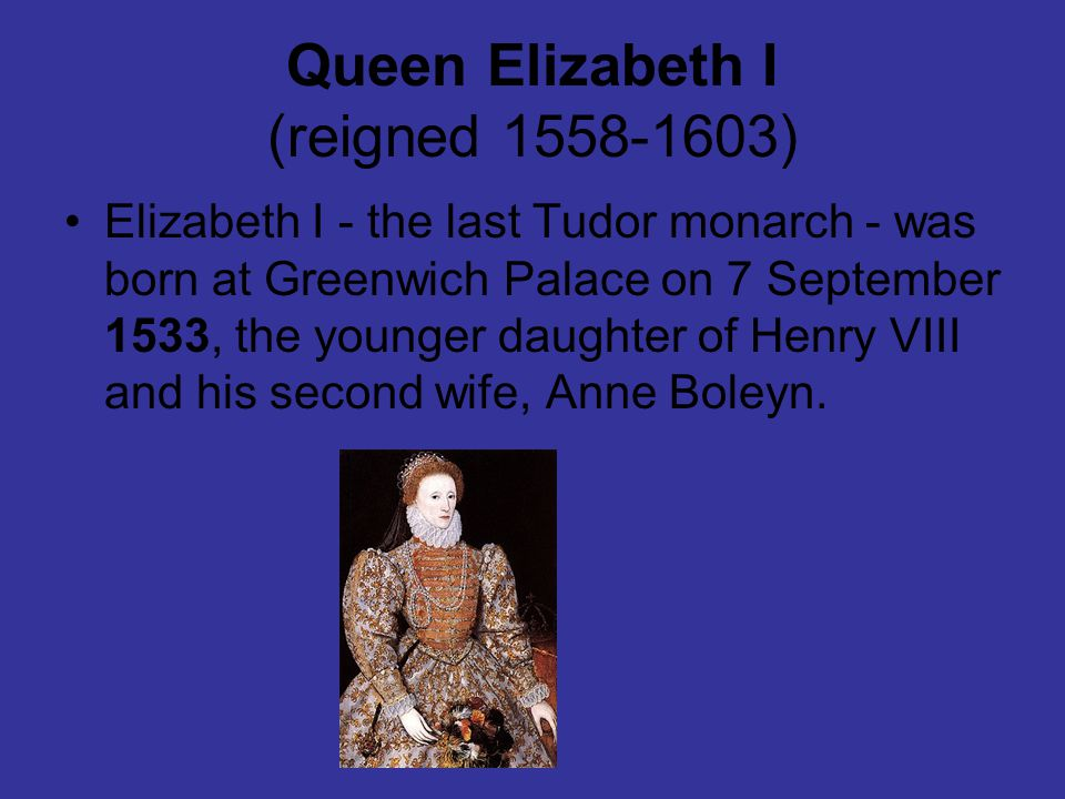 Queen Elizabeth I (reigned 1558-1603) Elizabeth I - the last Tudor monarch - was born at Greenwich Palace on 7 September 1533, the younger daughter of Henry VIII and his second wife, Anne Boleyn.