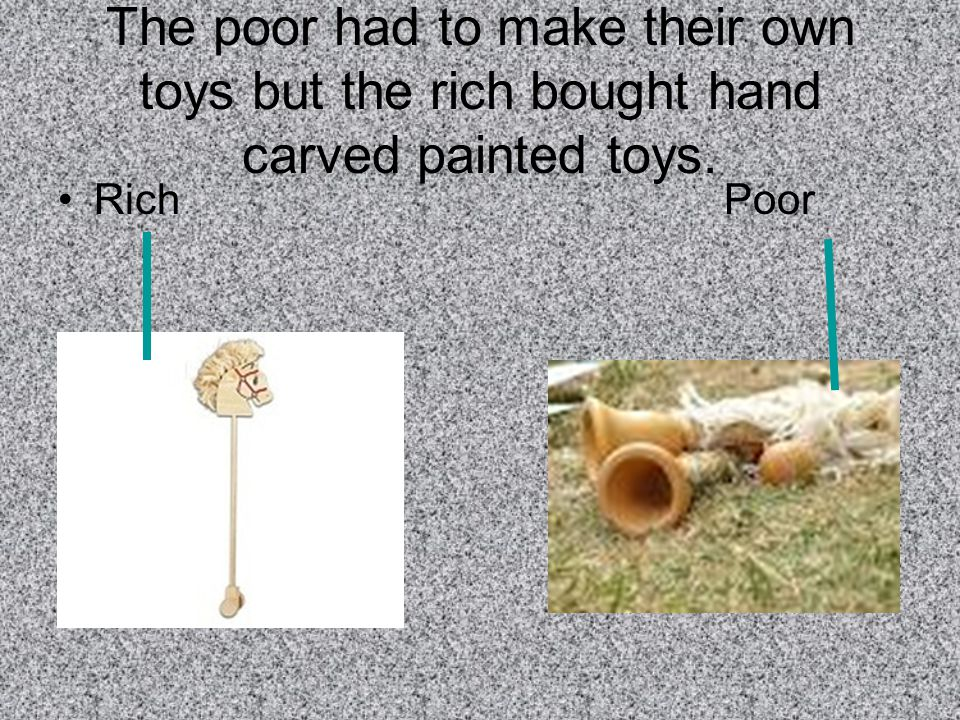 The poor had to make their own toys but the rich bought hand carved painted toys. Rich Poor
