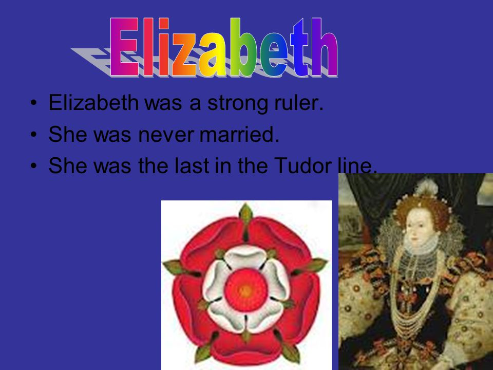 Elizabeth was a strong ruler. She was never married. She was the last in the Tudor line.