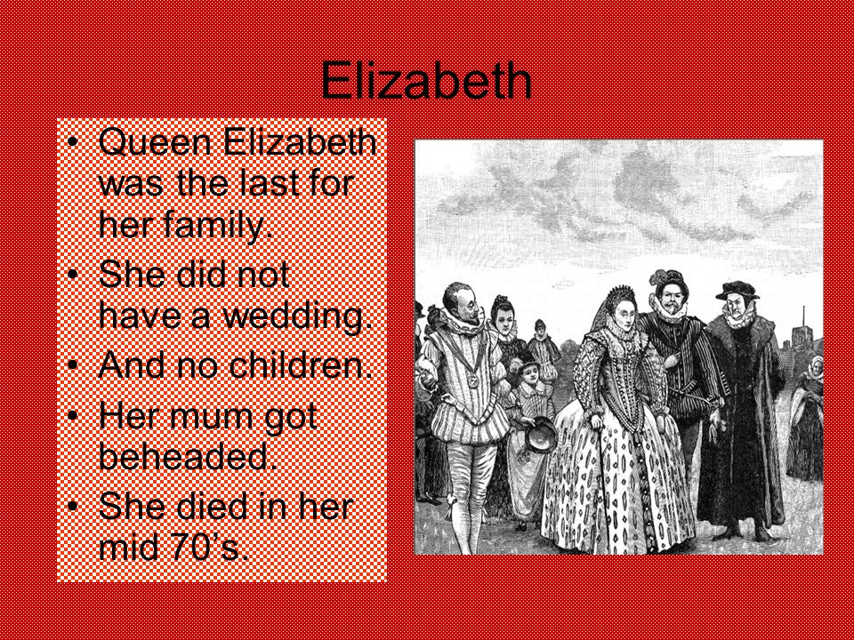 Elizabeth Queen Elizabeth was the last for her family.