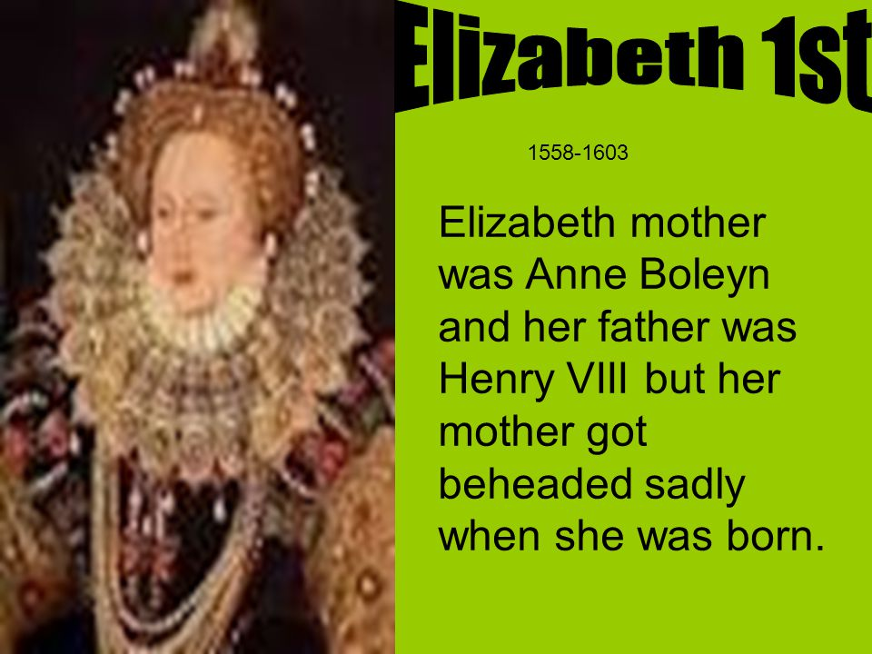 Elizabeth mother was Anne Boleyn and her father was Henry VIII but her mother got beheaded sadly when she was born.