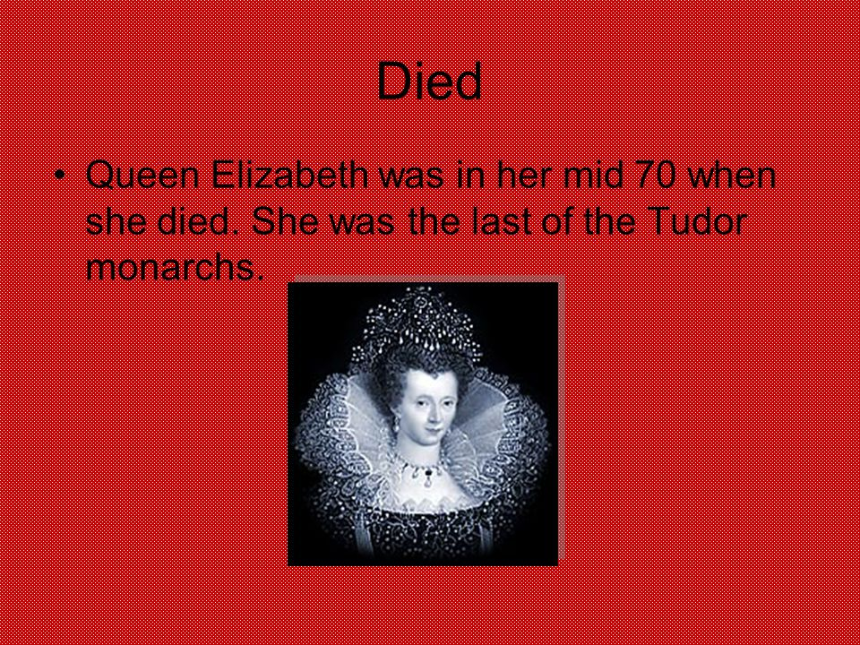 Died Queen Elizabeth was in her mid 70 when she died. She was the last of the Tudor monarchs.