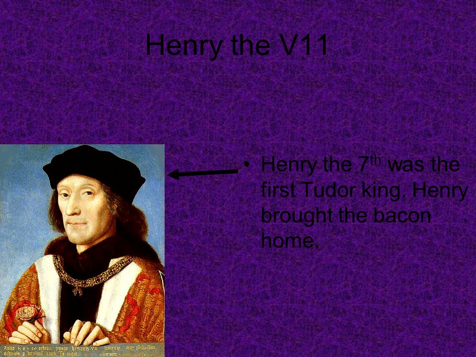 Henry the V11 Henry the 7 th was the first Tudor king. Henry brought the bacon home.