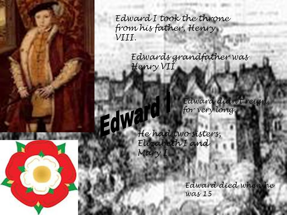 Edward I took the throne from his father, Henry VIII.