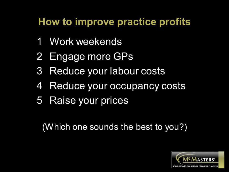 How to improve practice profits 1Work weekends 2Engage more GPs 3Reduce your labour costs 4Reduce your occupancy costs 5Raise your prices (Which one sounds the best to you?)