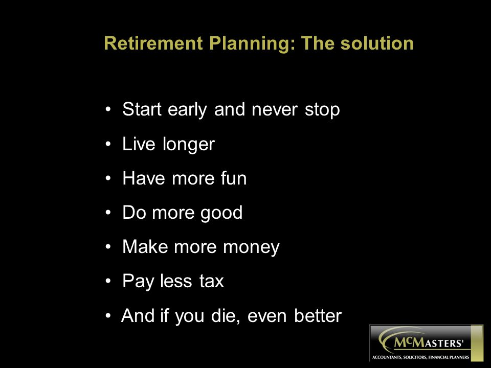 Start early and never stop Live longer Have more fun Do more good Make more money Pay less tax And if you die, even better Retirement Planning: The so