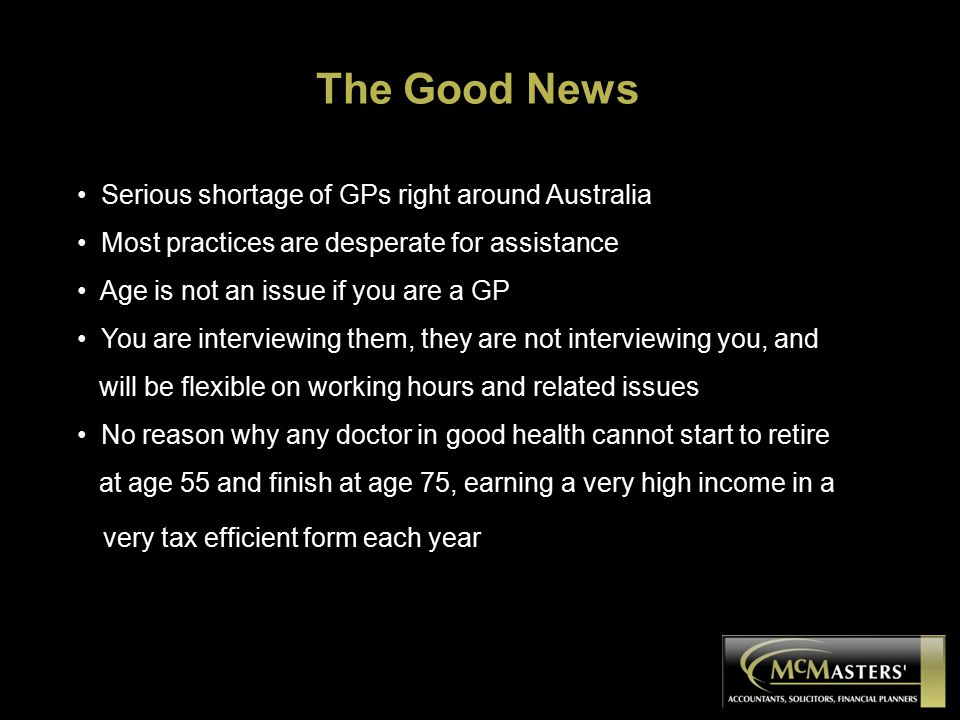 The Good News Serious shortage of GPs right around Australia Most practices are desperate for assistance Age is not an issue if you are a GP You are interviewing them, they are not interviewing you, and will be flexible on working hours and related issues No reason why any doctor in good health cannot start to retire at age 55 and finish at age 75, earning a very high income in a very tax efficient form each year