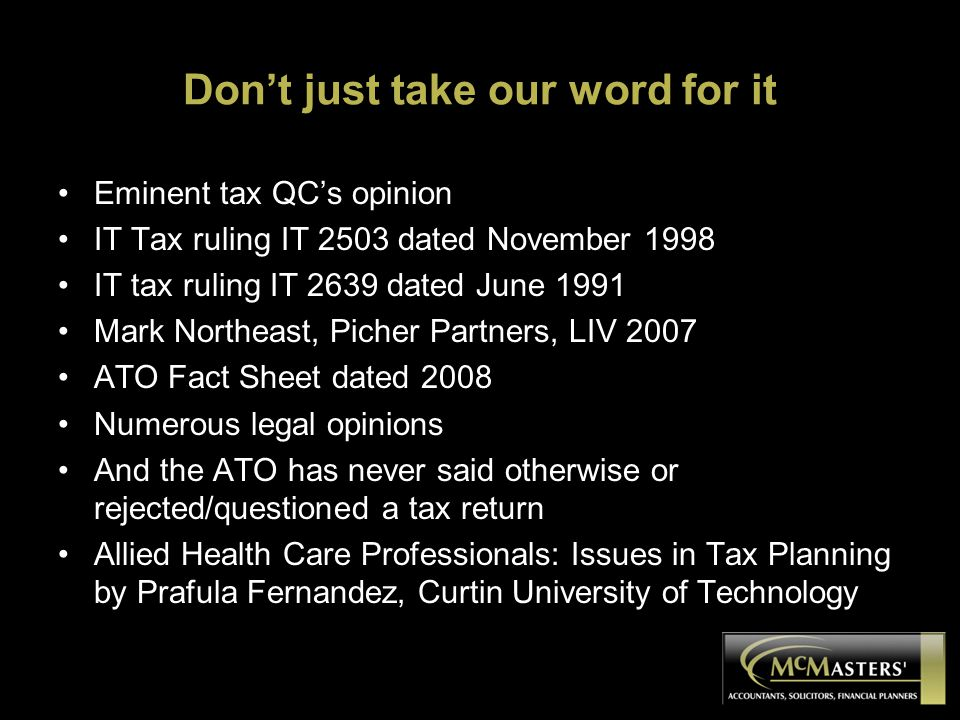 Don't just take our word for it Eminent tax QC's opinion IT Tax ruling IT 2503 dated November 1998 IT tax ruling IT 2639 dated June 1991 Mark Northeast, Picher Partners, LIV 2007 ATO Fact Sheet dated 2008 Numerous legal opinions And the ATO has never said otherwise or rejected/questioned a tax return Allied Health Care Professionals: Issues in Tax Planning by Prafula Fernandez, Curtin University of Technology
