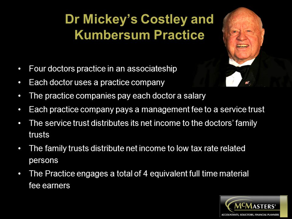 Dr Mickey's Costley and Kumbersum Practice Four doctors practice in an associateship Each doctor uses a practice company The practice companies pay each doctor a salary Each practice company pays a management fee to a service trust The service trust distributes its net income to the doctors' family trusts The family trusts distribute net income to low tax rate related persons The Practice engages a total of 4 equivalent full time material fee earners