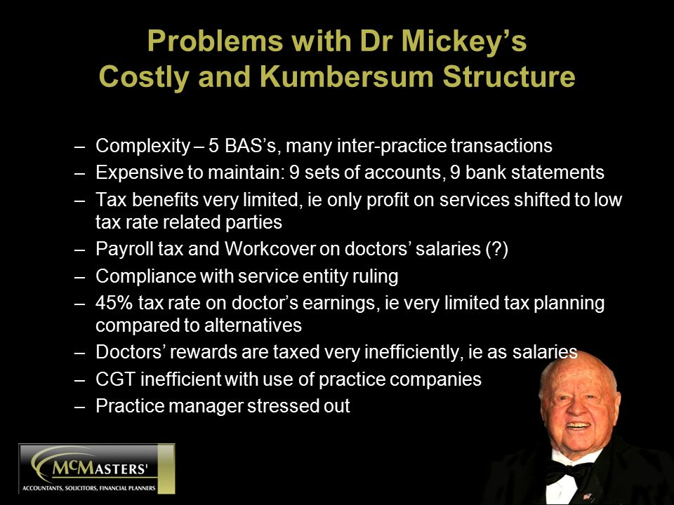 Problems with Dr Mickey's Costly and Kumbersum Structure –Complexity – 5 BAS's, many inter-practice transactions –Expensive to maintain: 9 sets of accounts, 9 bank statements –Tax benefits very limited, ie only profit on services shifted to low tax rate related parties –Payroll tax and Workcover on doctors' salaries ( ) –Compliance with service entity ruling –45% tax rate on doctor's earnings, ie very limited tax planning compared to alternatives –Doctors' rewards are taxed very inefficiently, ie as salaries –CGT inefficient with use of practice companies –Practice manager stressed out