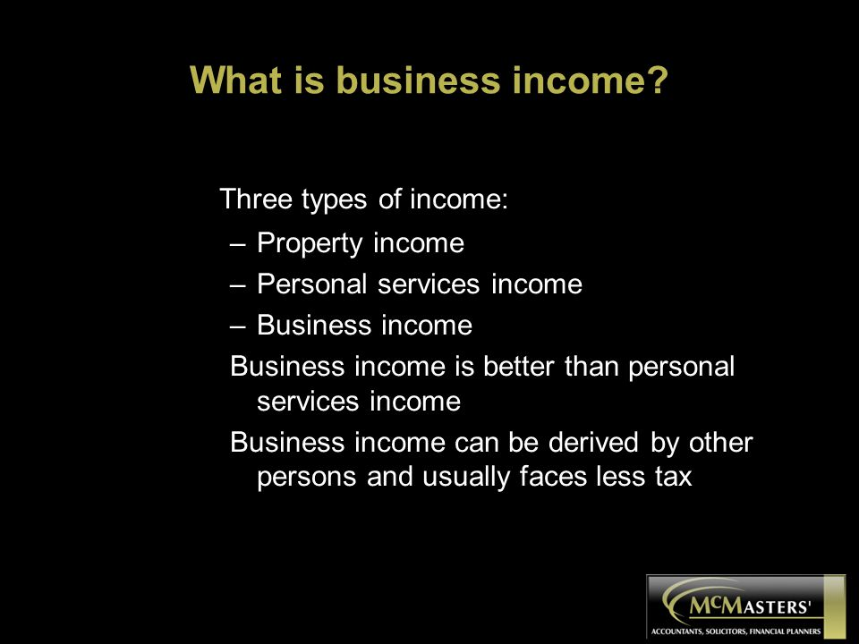What is business income? Three types of income: –Property income –Personal services income –Business income Business income is better than personal se