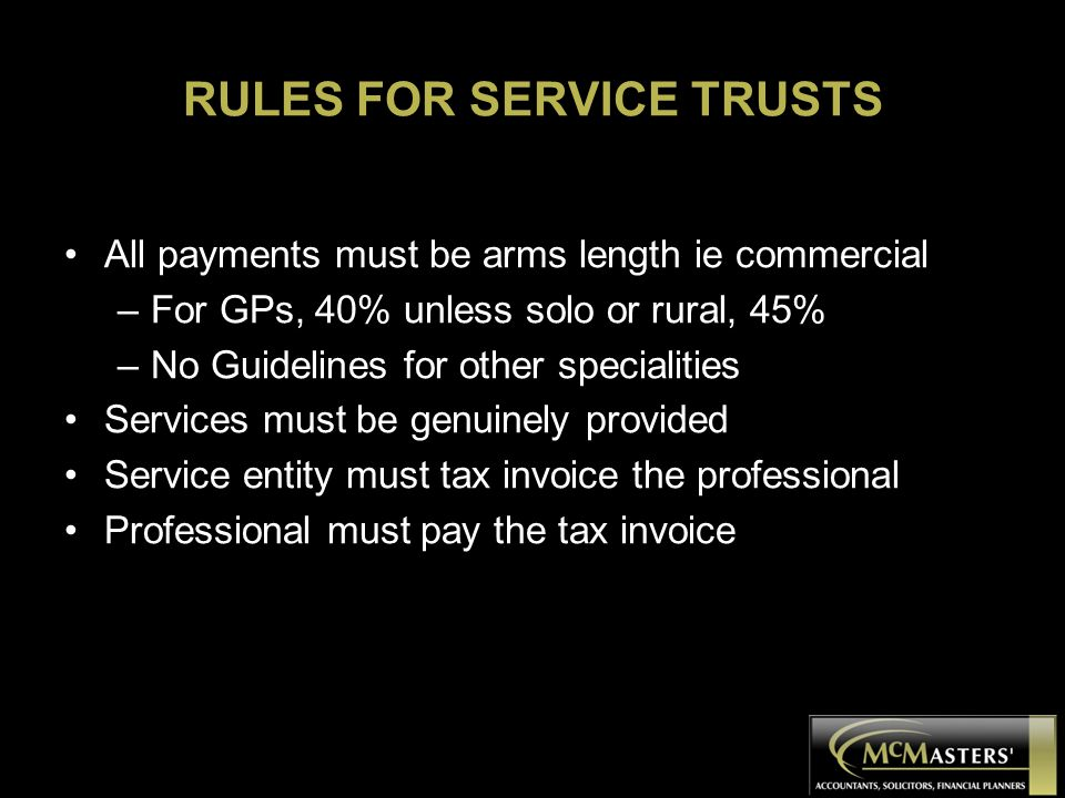 RULES FOR SERVICE TRUSTS All payments must be arms length ie commercial –For GPs, 40% unless solo or rural, 45% –No Guidelines for other specialities Services must be genuinely provided Service entity must tax invoice the professional Professional must pay the tax invoice