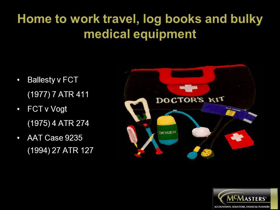 Home to work travel, log books and bulky medical equipment Ballesty v FCT (1977) 7 ATR 411 FCT v Vogt (1975) 4 ATR 274 AAT Case 9235 (1994) 27 ATR 127
