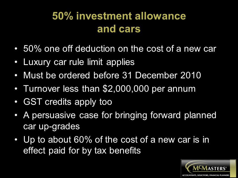 50% investment allowance and cars 50% one off deduction on the cost of a new car Luxury car rule limit applies Must be ordered before 31 December 2010 Turnover less than $2,000,000 per annum GST credits apply too A persuasive case for bringing forward planned car up-grades Up to about 60% of the cost of a new car is in effect paid for by tax benefits
