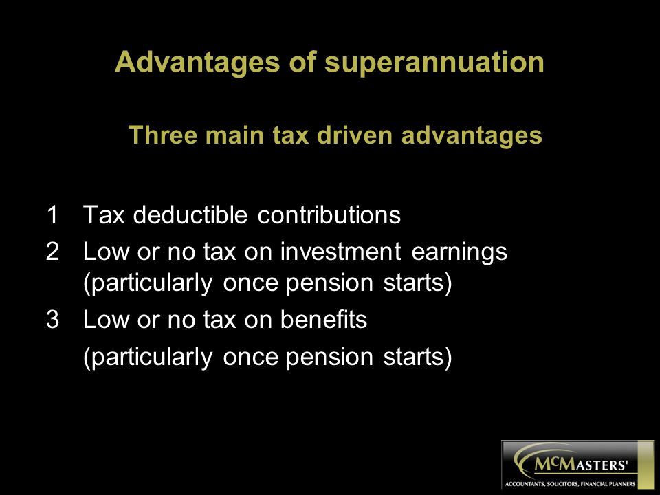 Advantages of superannuation Three main tax driven advantages 1Tax deductible contributions 2Low or no tax on investment earnings (particularly once pension starts) 3Low or no tax on benefits (particularly once pension starts)