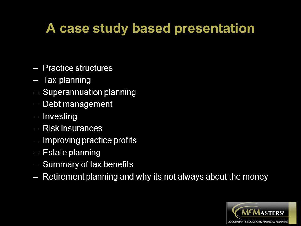 A case study based presentation –Practice structures –Tax planning –Superannuation planning –Debt management –Investing –Risk insurances –Improving pr