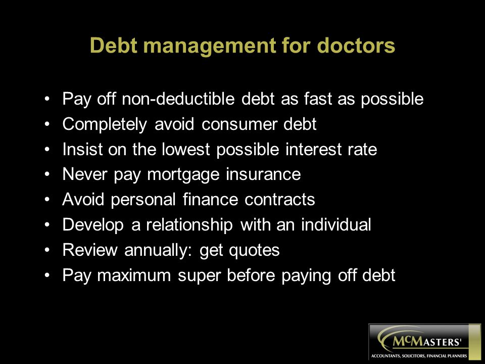 Debt management for doctors Pay off non-deductible debt as fast as possible Completely avoid consumer debt Insist on the lowest possible interest rate Never pay mortgage insurance Avoid personal finance contracts Develop a relationship with an individual Review annually: get quotes Pay maximum super before paying off debt