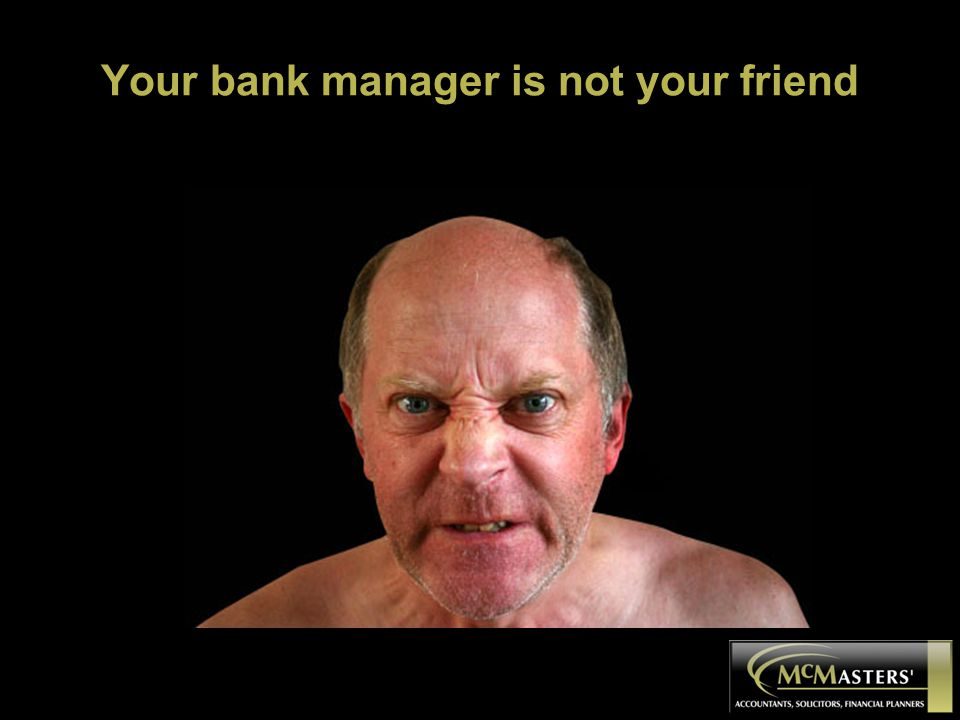 Your bank manager is not your friend