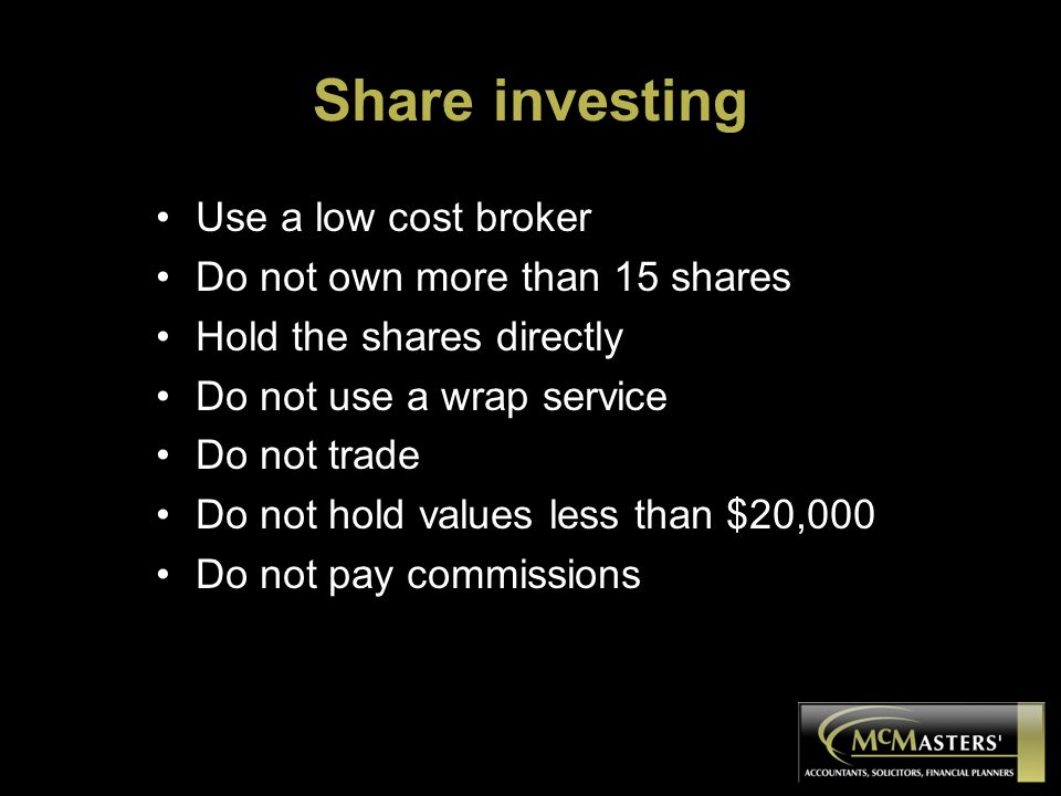 Share investing Use a low cost broker Do not own more than 15 shares Hold the shares directly Do not use a wrap service Do not trade Do not hold values less than $20,000 Do not pay commissions