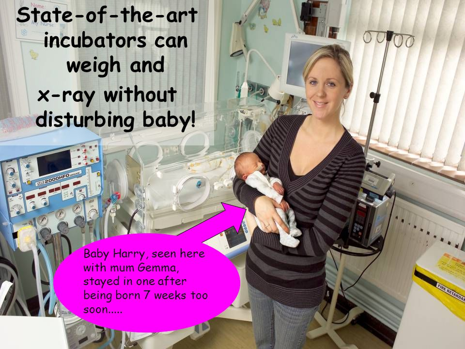 State-of-the-art incubators can weigh and x-ray without disturbing baby.