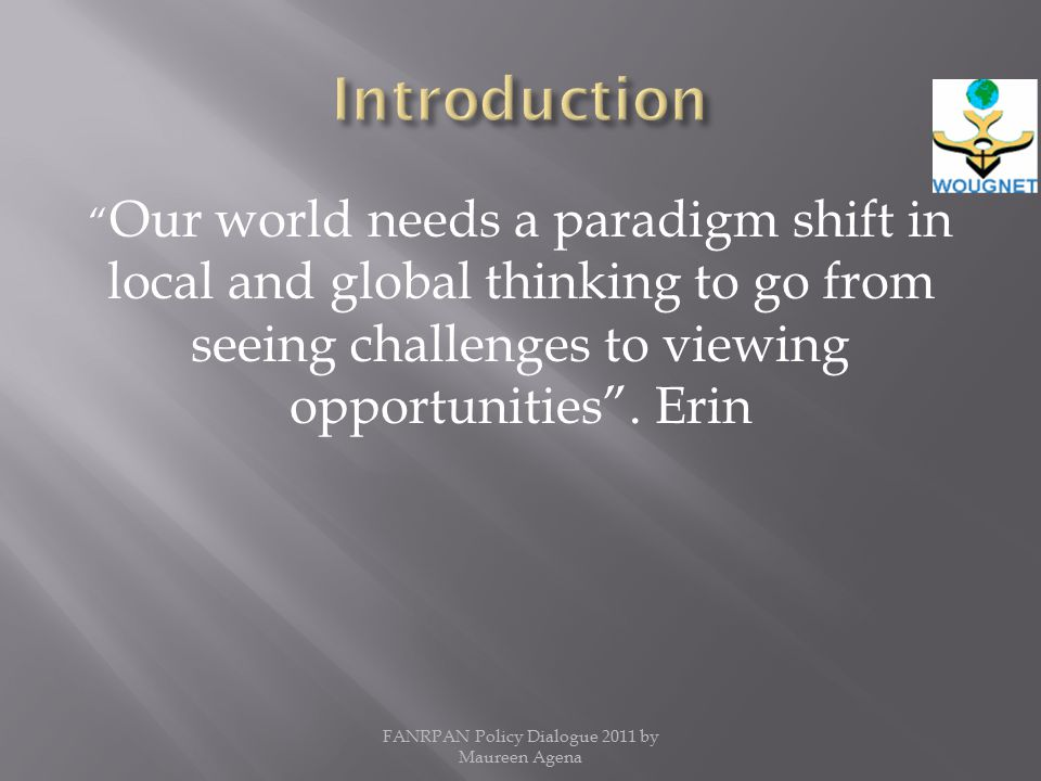 Our world needs a paradigm shift in local and global thinking to go from seeing challenges to viewing opportunities .