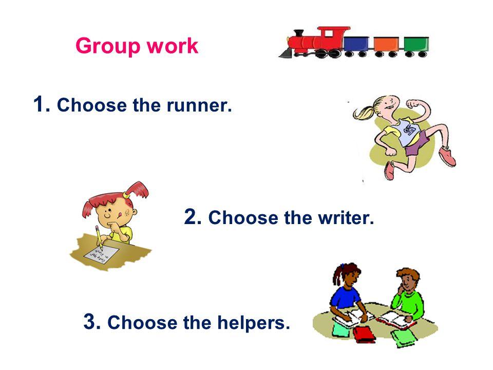 1. Choose the runner. 2. Choose the writer. 3. Choose the helpers. Group work