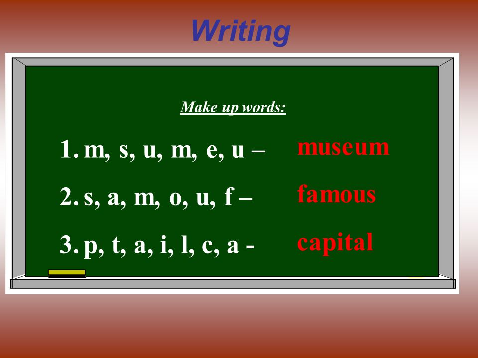 Writing Make up words: 1.m, s, u, m, e, u – 2.s, a, m, o, u, f – 3.p, t, a, i, l, c, a - museum famous capital