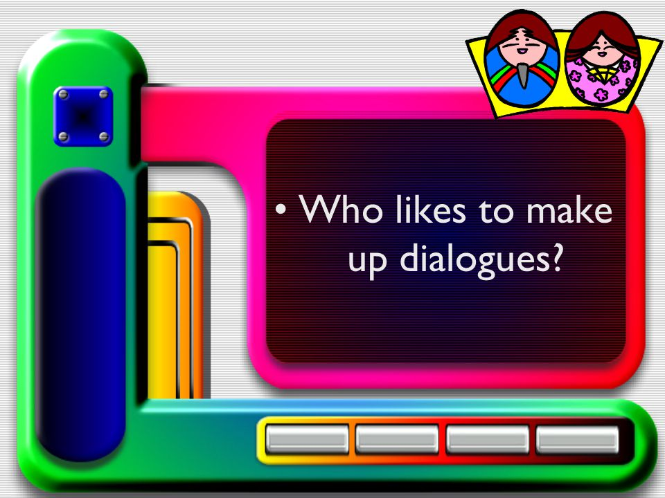 Who likes to make up dialogues