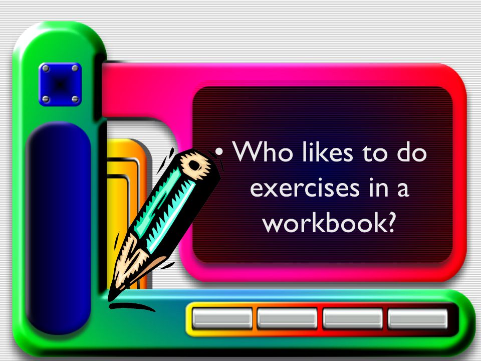 Who likes to do exercises in a workbook