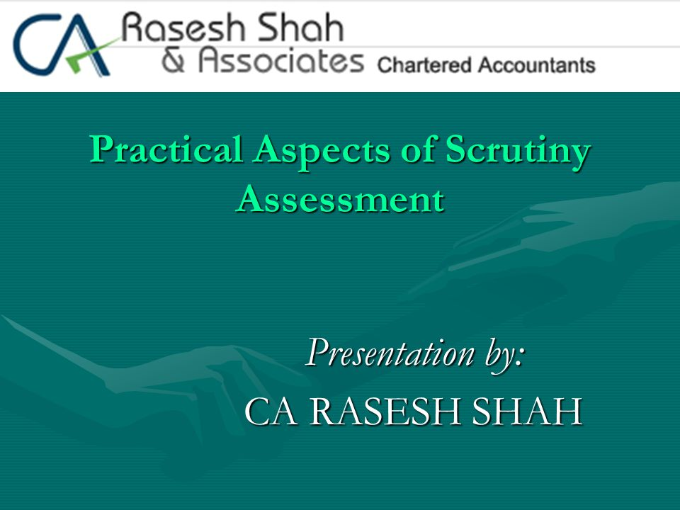 Practical Aspects of Scrutiny Assessment Presentation by: CA RASESH SHAH