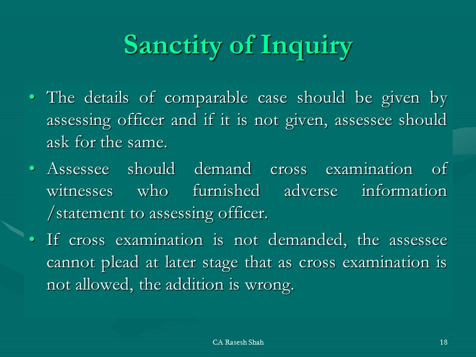CA Rasesh Shah18 Sanctity of Inquiry The details of comparable case should be given by assessing officer and if it is not given, assessee should ask for the same.The details of comparable case should be given by assessing officer and if it is not given, assessee should ask for the same.