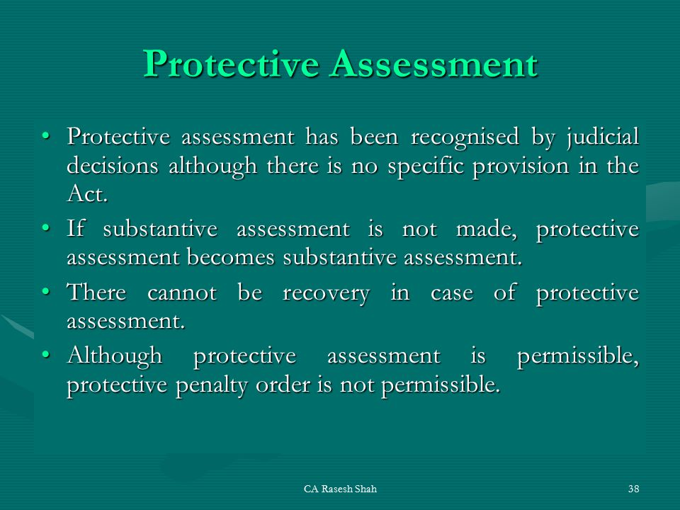 CA Rasesh Shah38 Protective Assessment Protective assessment has been recognised by judicial decisions although there is no specific provision in the Act.Protective assessment has been recognised by judicial decisions although there is no specific provision in the Act.