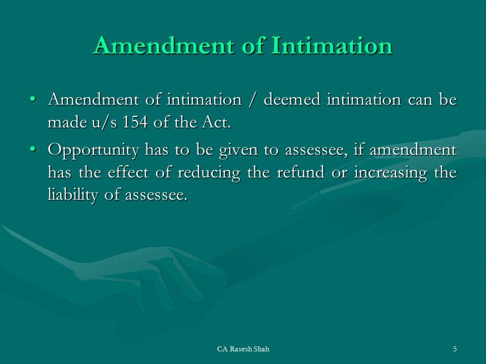 CA Rasesh Shah5 Amendment of Intimation Amendment of intimation / deemed intimation can be made u/s 154 of the Act.Amendment of intimation / deemed intimation can be made u/s 154 of the Act.