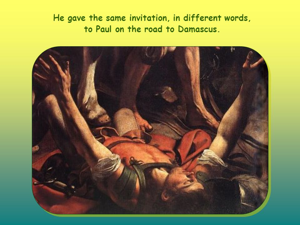 He gave the same invitation, in different words, to Paul on the road to Damascus.