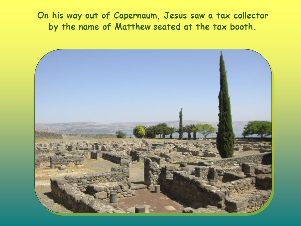On his way out of Capernaum, Jesus saw a tax collector by the name of Matthew seated at the tax booth.