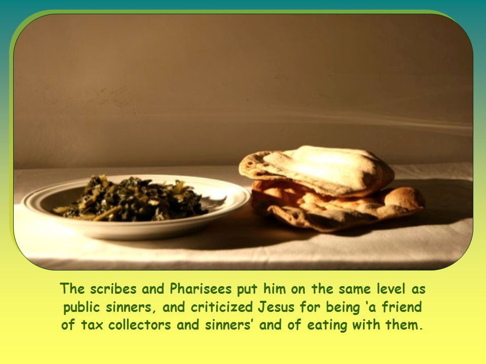 The scribes and Pharisees put him on the same level as public sinners, and criticized Jesus for being 'a friend of tax collectors and sinners' and of eating with them.