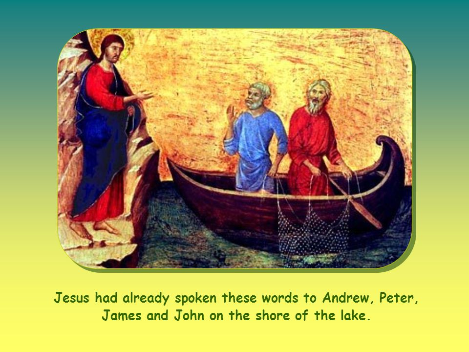 Jesus had already spoken these words to Andrew, Peter, James and John on the shore of the lake.