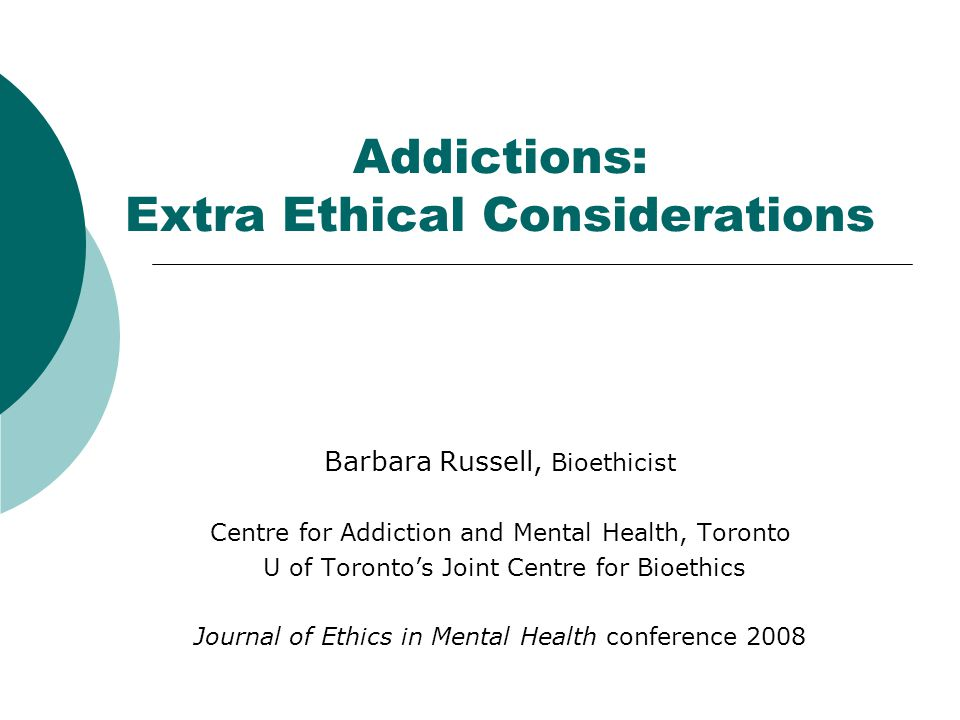 Addictions: Extra Ethical Considerations Barbara Russell, Bioethicist Centre for Addiction and Mental Health, Toronto U of Toronto's Joint Centre for