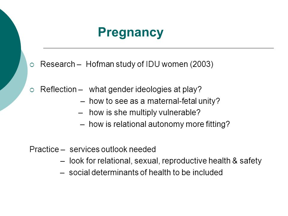Pregnancy  Research – Hofman study of IDU women (2003)  Reflection – what gender ideologies at play? – how to see as a maternal-fetal unity? – how i