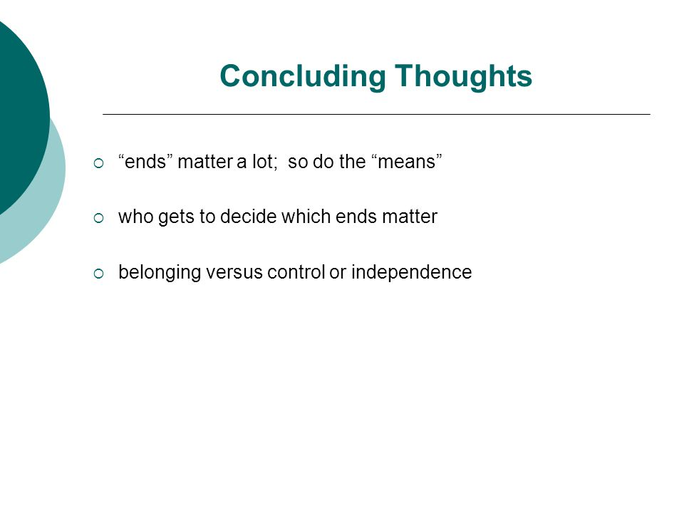 "Concluding Thoughts  ""ends"" matter a lot; so do the ""means""  who gets to decide which ends matter  belonging versus control or independence"