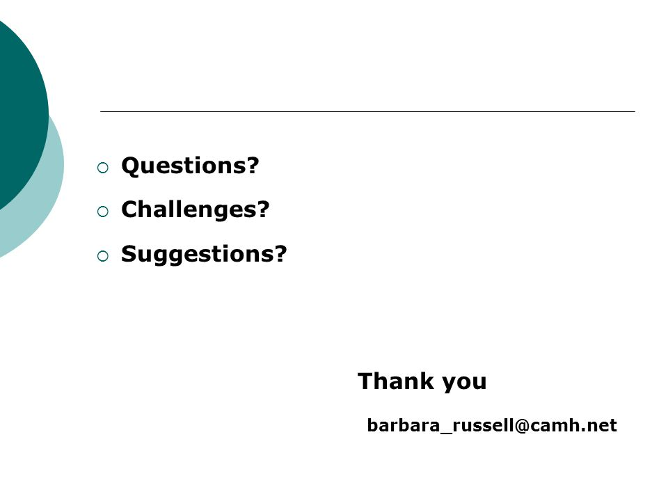  Questions?  Challenges?  Suggestions? Thank you barbara_russell@camh.net