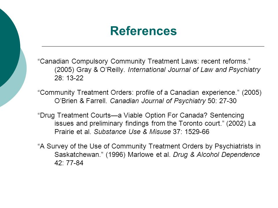 "References ""Canadian Compulsory Community Treatment Laws: recent reforms."" (2005) Gray & O'Reilly. International Journal of Law and Psychiatry 28: 13-"