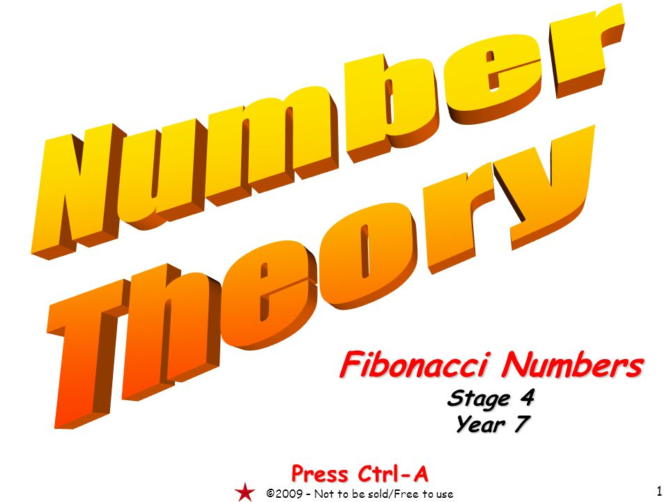 1 Fibonacci Numbers Stage 4 Year 7 Press Ctrl-A ©2009 – Not to be sold/Free to use